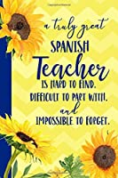 A truly great Spanish Teacher is Hard to Find Difficult to Part With Impossible to Forget: Sunflower Blank Lined Journal for Women : Great Gift for Spanish Teacher | Thank You Gift for Teachers Notebook Appreciation End of the School Year
