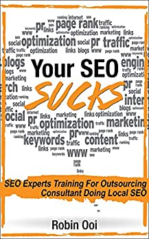 Your SEO Sucks - SEO Experts Training For Outsourcing Consultant Doing Local SEO by [Ooi, Robin]