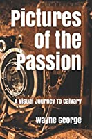 Pictures of the Passion: A Visual Journey To Calvary