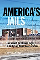 America's Jails: The Search for Human Dignity in an Age of Mass Incarceration (Alternative Criminology)