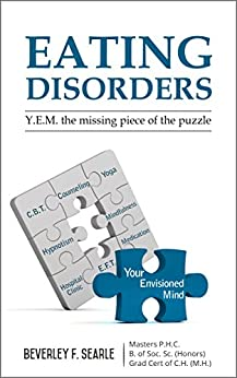 Eating Disorders : Your Envisioned Mind the missing piece of the puzzle by [Searle, Beverley]