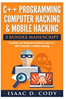 C++ and Computer Hacking & Mobile Hacking 3 Bundle Manuscript Beginners Guide to Learn C++ Programming With Computer Hacking and Mobile Hacking