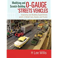 Modifying and Scratch-Building O-gauge 'Streets Vehicles: Improving and Building SuperStreets and E-Z Street Cars Buses and Trucks