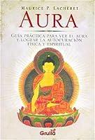 Aura: Guia practica para ver el aura y lograr la autocuracion fisica y espiritual/ Practical Guide to See the Aura and Achieve Physical and Spiritual Self-healing
