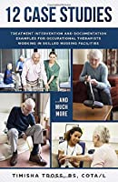 12 CASE STUDIES: TREATMENT INTERVENTION AND DOCUMENTATION EXAMPLES FOR OCCUPATIONAL THERAPISTS WORKING IN SKILLED NURSING FACILITIES