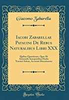 Iacobi Zabarellae Patauini de Rebus Naturalibus Libri XXX: Quibus Quæstiones, Quæ AB Aristotelis Interpretibus Hodie Tractari Solent, Accuratè Discutiuntur (Classic Reprint)