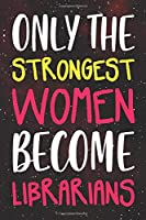 Only the Strongest Women Become Librarians: Lined Journal Notebook For Librarians, Library Directors, Clerks, College-Ruled Blank Medium Lined Note Book With Quotes To Inspire Women Everywhere On Each Page