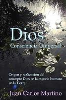 Dios, Consciencia Universal: Origen Y Realizacion del Concepto Dios En La Especie Humana En La Tierra