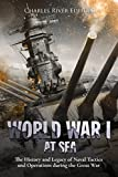 World War I at Sea: The History and Legacy of Naval Tactics and Operations during the Great War (English Edition)