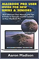 MacBook Pro User Guide for New Users & Seniors: 2019 Ultimate User Manual with Tips & Tricks to Operate macOS Catalina on Your MacBook Pro