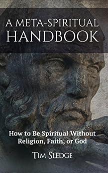 A Meta-Spiritual Handbook: How to Be Spiritual without Religion, Faith, or God by [Sledge, Tim]