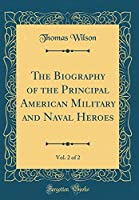 The Biography of the Principal American Military and Naval Heroes, Vol. 2 of 2 (Classic Reprint)
