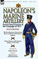Napoleon's Marine Artillery: French Naval Gunners and the Campaign of 1813-The Recollections of Jean Louis Rieu, an Officer of the Marine Artillery with A Short History of the Marine Artillery, 1795-1815