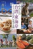 わたしの台湾・東海岸:「もう一つの台湾」をめぐる旅
