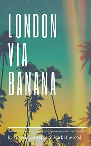 London via Banana: Personal Tales of Humanitarian Aid, Intravenous Empathy and Really Tiny Islands (English Edition)