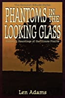 Phantoms in the Looking Glass: History and Hauntings of the Illinois Prairie (Haunted Illinois)