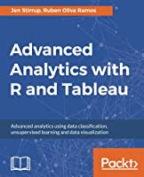 Advanced Analytics with R and Tableau: Advanced analytics using data classification, unsupervised learning and data visualization