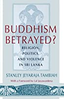 Buddhism Betrayed?: Religion, Politics, and Violence in Sri Lanka (A MONOGRAPH OF THE WORLD INSTITUTE FOR DEVELOPMENT ECONOMICS RESEARCH)