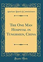 The One Man Hospital in Tunghsien, China (Classic Reprint)