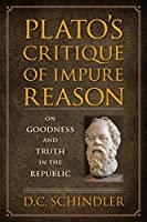 Plato's Critique of Impure Reason: On Goodness and Truth in the Republic by D.C. Schindler(2015-04-09)