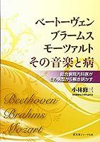 ベートーヴェン・ブラームス・モーツァルトその音楽と病―総合病院内科医がその病歴から解き明かす