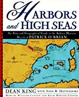 Harbors and High Seas: An Atlas of Geographical Guide to the Aubrey-Maturin Novels of Patrick O'Brian