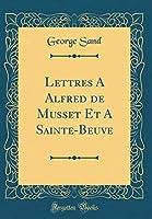 Lettres a Alfred de Musset Et a Sainte-Beuve (Classic Reprint)