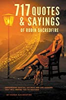 717 Quotes & Sayings of Robin Sacredfire: Empowering Quotes, Sayings and Life Lessons that Will Inspire You to Succeed