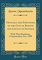 Officials and Employees of the City of Boston and County of Suffolk: With Their Residence, Compensation, Etc.; 1908 (Classic Reprint)