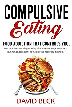 Compulsive Eating: Food Addiction That Controls You! - How To Overcome Binge Eating Disorder And Stop Emotional Hunger Attacks Right Now. Intuitive Recovery Method. by [Beck, David]