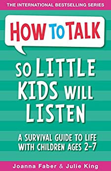 How To Talk So Little Kids Will Listen: A Survival Guide to Life with Children Ages 2-7 by [Faber, Joanna, King, Julie]