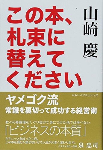 この本、札束に替えてください ヤメゴク流 常識を裏切って成功する経営術