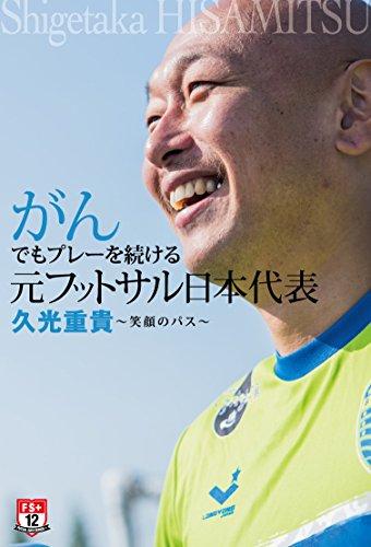 がんでもプレーを続ける 元フットサル日本代表 久光重貴 笑顔のパス (FUTSAL NAVI SERIES+ 12) -
