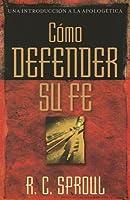Como Defender Su Fe/how to Defend Your Faith (Una Introduccion a La Apologetica)