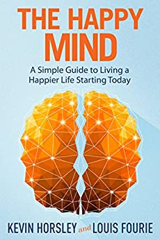 The Happy Mind: A Simple Guide to Living a Happier Life Starting Today by [Horsley, Kevin, Fourie, Louis]