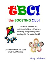Tbc! the Boosting Club!: The World's Greatest Confidence-Building, Self-Esteem Enhancing, Energy-Raising School Boosting Club for Grades 4 and 5. Leader Handbook & Guide for 25 Club Meetings.
