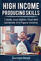 High Income Producing Skills: 7 Skills And Habits That Will Generate A 6 Figure Income