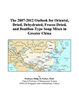 The 2007-2012 Outlook for Oriental, Dried, Dehydrated, Freeze-Dried, and Bouillon-Type Soup Mixes in Greater China