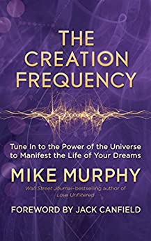 The Creation Frequency: Tune In to the Power of the Universe to Manifest the Life of Your Dreams by [Murphy, Michael ]