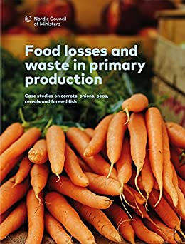 Food losses and waste in primary production: Case studies on carrots, onions, peas, cereals and farmed fish (TemaNord  Book 2016557) by [Hartikainen,  Hanna , Svanes, Erik , Franke, Ulrika , Mogensen, Lisbeth ]