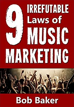 The 9 Irrefutable Laws of Music Marketing: How the most successful acts promote themselves, attract fans, and ensure their long-term success by [Baker, Bob]