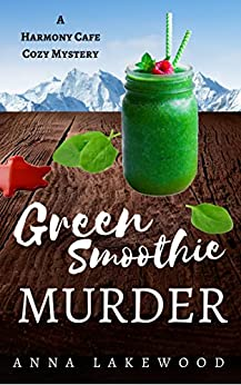 Green Smoothie Murder (Harmony Cafe Cozy Mystery Book 1) by [Lakewood, Anna]