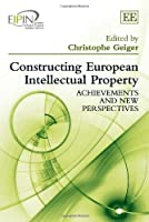 Constructing European Intellectual Property: Achievements and New Perspectives (European Intellectual Property Insititutes Network Series)