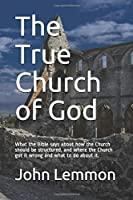 The True Church of God: What the Bible says about how the Church should be structured, and where the Church got it wrong and what to do about it.