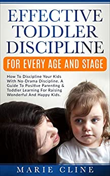 Effective Toddler Discipline For Every Age And Stage: How To Discipline Your Kids With No-Drama Discipline. A Guide To Positive Parenting & Toddler Learning For Raising Wonderful Kids. by [Cline, Marie]