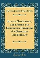 Kleine Geographie, Oder Abriss Der Gesammten Erdkunde Fuer Gymnasien Und Schulen (Classic Reprint)