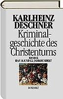 Kriminalgeschichte des Christentums 6. 11. und 12. Jahrhundert: Von Kaiser Heinrich II., dem 'Heiligen' (1102), bis zum Ende des Dritten Kreuzzugs (1192)
