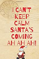 I CAN'T KEEP CALM SANTA'S COMING AH AH AH!: Notebook, Journal, Diary, Note - Perfect Gift For Christmas (120 Pages, Lined, 6 x 9) Paperback