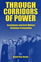 Through Corridors of Power: Institutions and Civil-Military Relations in Argentina