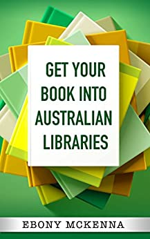 Get Your Book Into Australian Libraries: Sell more books, earn more royalties by [McKenna, Ebony]